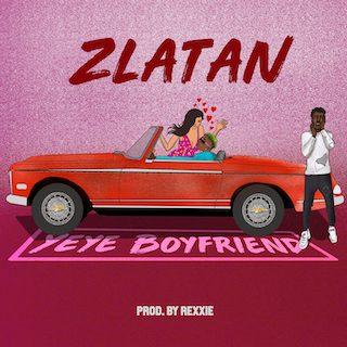 """Zlatan – """"Yeye Boyfriend"""" [Audio]"""