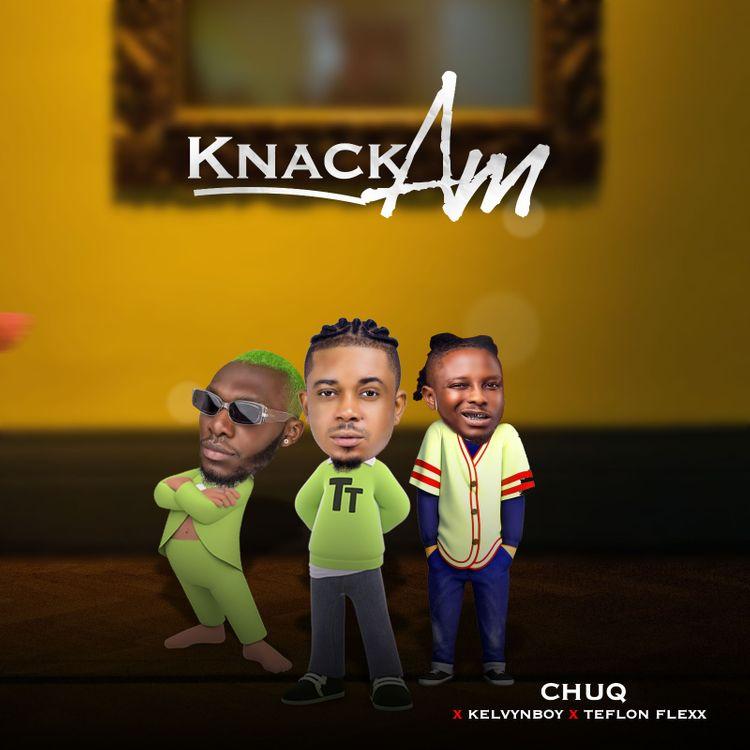 Chuq knack am Feat. kelvyn boy teflon flexx